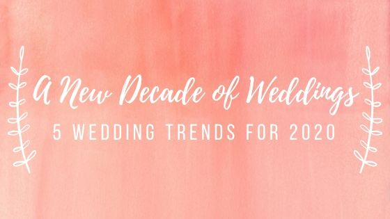 A New Decade of Weddings: 5 Wedding Trends for 2020